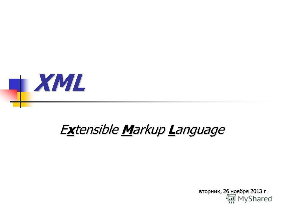 XML Extensible Markup Language вторник, 26 ноября 2013 г.вторник, 26 ноября 2013 г.вторник, 26 ноября 2013 г.вторник, 26 ноября 2013 г.вторник, 26 ноября 2013 г.