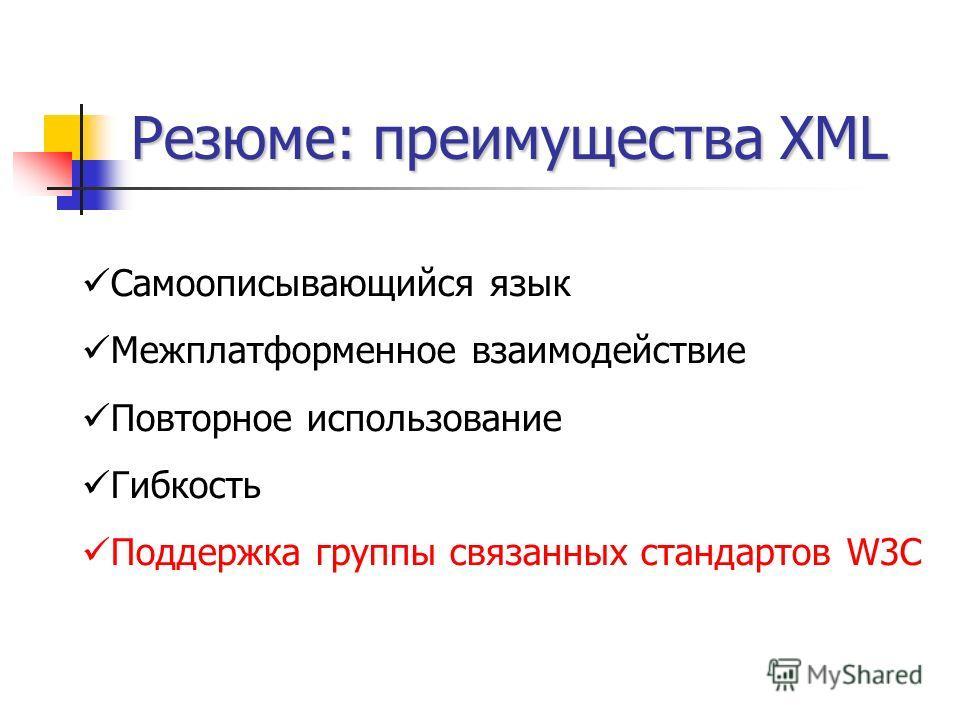 Резюме: преимущества XML Самоописывающийся язык Межплатформенное взаимодействие Повторное использование Гибкость Поддержка группы связанных стандартов W3C