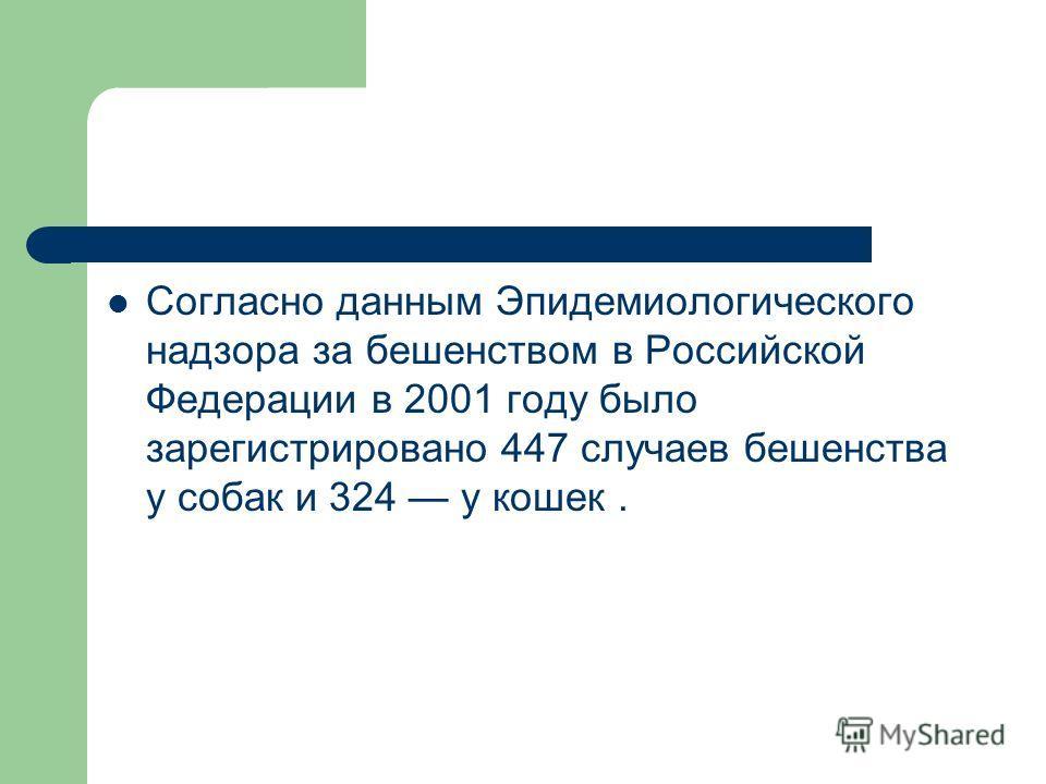 Согласно данным Эпидемиологического надзора за бешенством в Российской Федерации в 2001 году было зарегистрировано 447 случаев бешенства у собак и 324 у кошек.