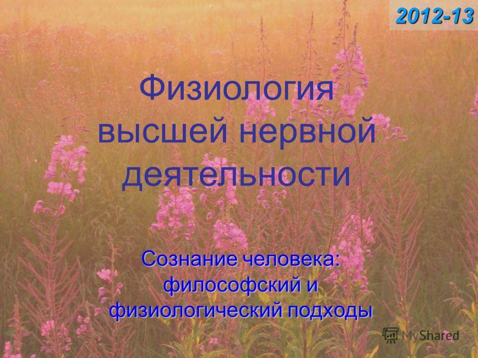 Физиология высшей нервной деятельности Сознание человека: философский и физиологический подходы 2012-13