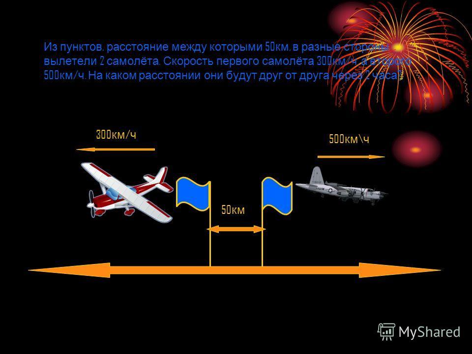 Из пунктов, расстояние между которыми 50 км, в разные стороны вылетели 2 самолёта. Скорость первого самолёта 300 км / ч, а второго 500 км / ч. На каком расстоянии они будут друг от друга через 2 часа ? 50 км 500 км \ ч 300 км / ч