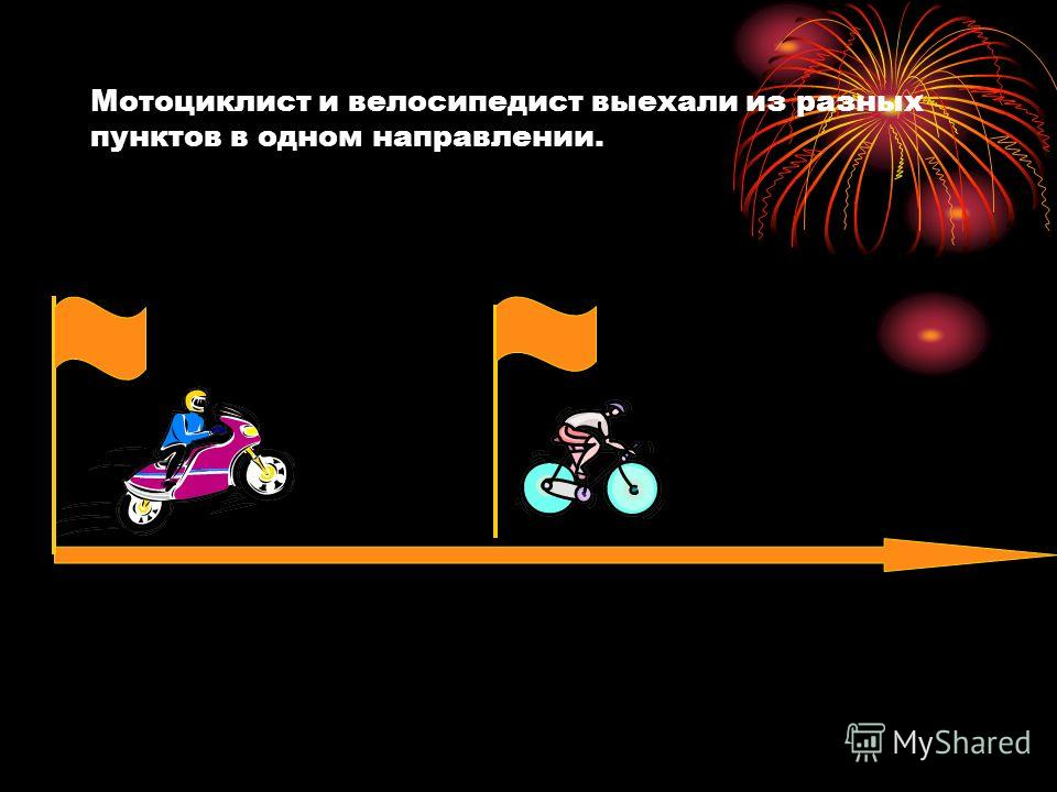 Мотоциклист и велосипедист выехали из разных пунктов в одном направлении.