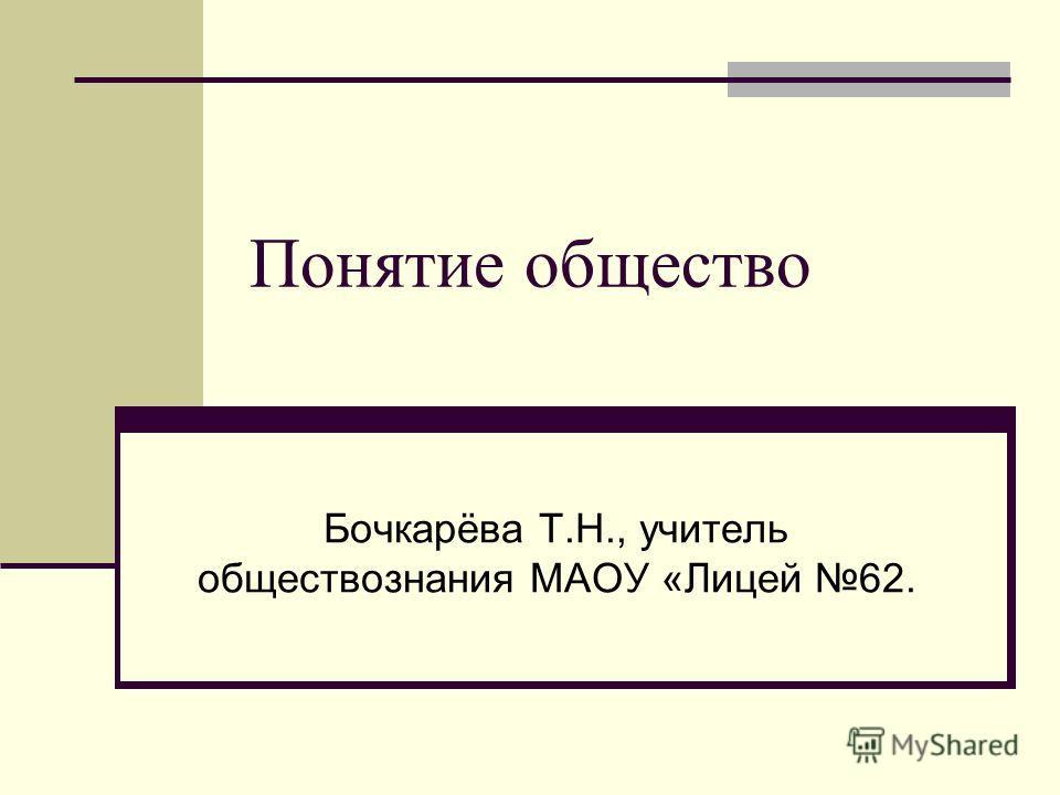 Понятие общество Бочкарёва Т.Н., учитель обществознания МАОУ «Лицей 62.