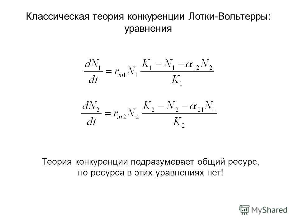 Классическая теория конкуренции Лотки-Вольтерры: уравнения Теория конкуренции подразумевает общий ресурс, но ресурса в этих уравнениях нет!