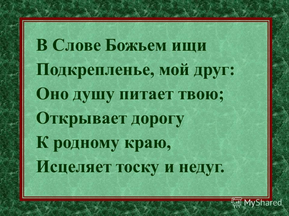 В Слове Божьем ищи Подкрепленье, мой друг: Оно душу питает твою; Открывает дорогу К родному краю, Исцеляет тоску и недуг.