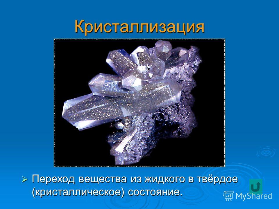 Кристаллизация Переход вещества из жидкого в твёрдое (кристаллическое) состояние. Переход вещества из жидкого в твёрдое (кристаллическое) состояние.