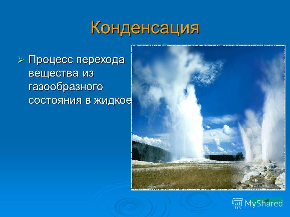 Конденсация Процесс перехода вещества из газообразного состояния в жидкое. Процесс перехода вещества из газообразного состояния в жидкое.