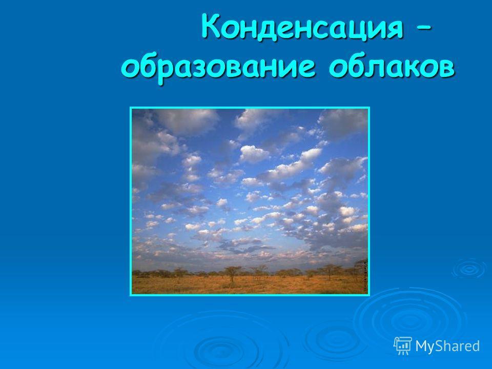 Конденсация – образование облаков Конденсация – образование облаков