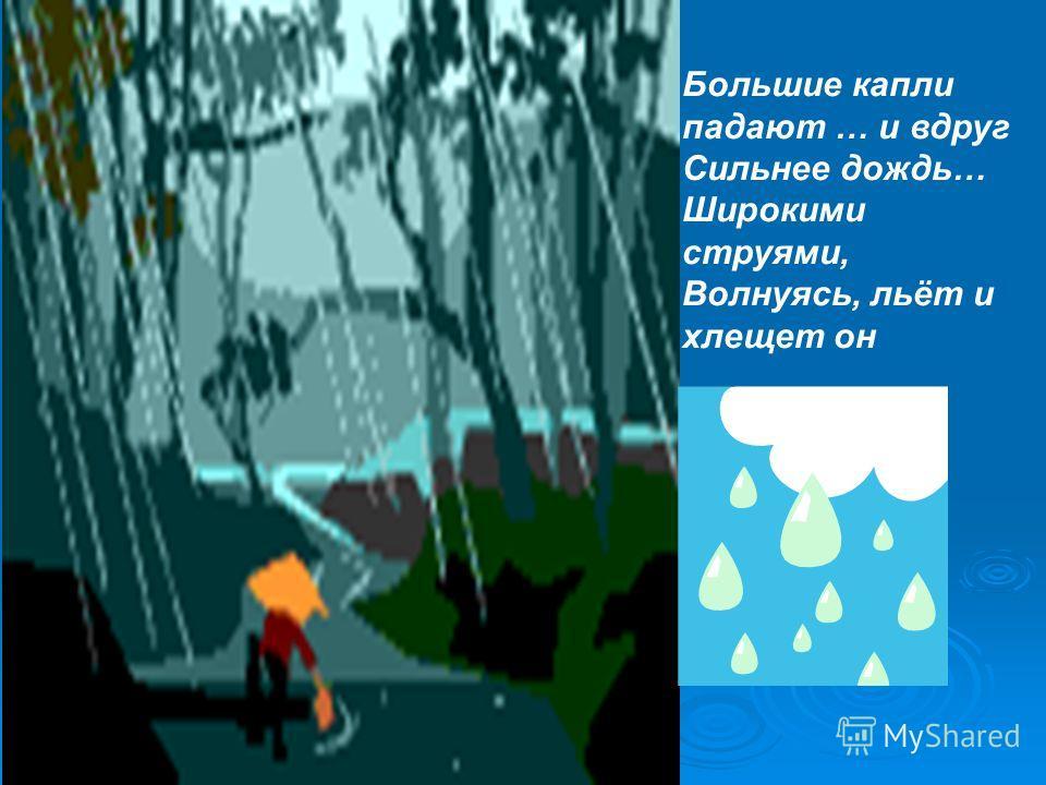 Большие капли падают … и вдруг Сильнее дождь… Широкими струями, Волнуясь, льёт и хлещет он