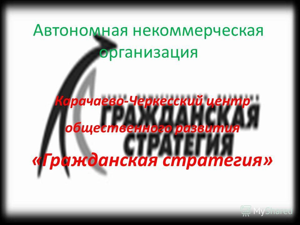 Автономная некоммерческая организация Карачаево-Черкесский центр общественного развития «Гражданская стратегия»