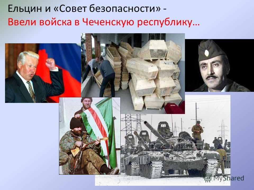 Ельцин и «Совет безопасности» - Ввели войска в Чеченскую республику…