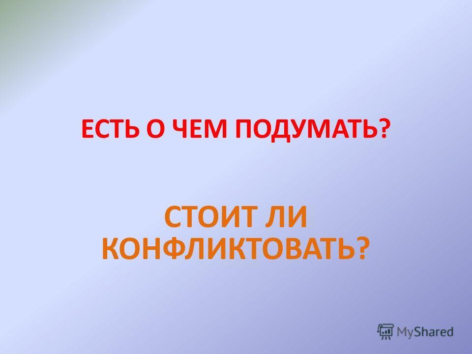 ЕСТЬ О ЧЕМ ПОДУМАТЬ? СТОИТ ЛИ КОНФЛИКТОВАТЬ?