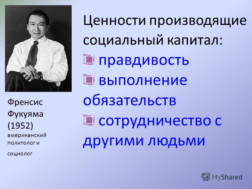 Ценности производящие социальный капитал: правдивость выполнение обязательств сотрудничество с другими людьми Френсис Фукуяма (1952) американский политолог и социолог