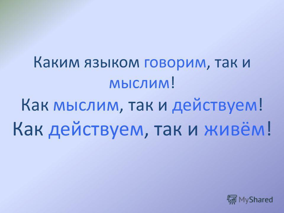 Каким языком говорим, так и мыслим! Как мыслим, так и действуем! Как действуем, так и живём!