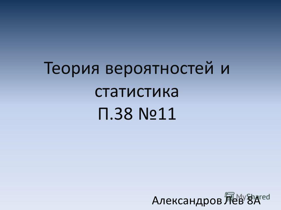 Теория вероятностей и статистика П.38 11 Александров Лев 8А