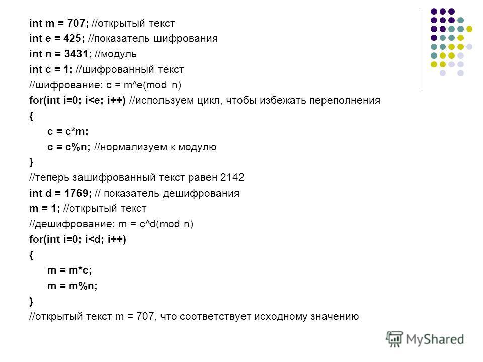 int m = 707; //открытый текст int e = 425; //показатель шифрования int n = 3431; //модуль int c = 1; //шифрованный текст //шифрование: c = m^e(mod n) for(int i=0; i