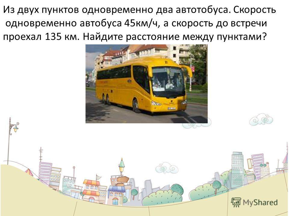 Из двух пунктов одновременно два автотобуса. Скорость одновременно автобуса 45км/ч, а скорость до встречи проехал 135 км. Найдите расстояние между пунктами?