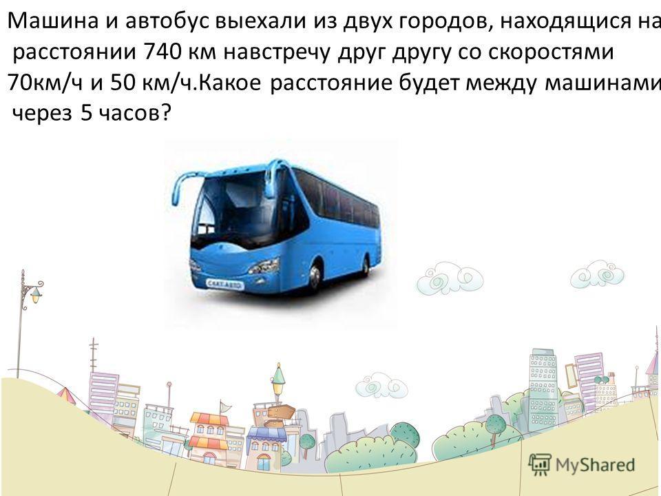 Машина и автобус выехали из двух городов, находящися на расстоянии 740 км навстречу друг другу со скоростями 70км/ч и 50 км/ч.Какое расстояние будет между машинами через 5 часов?