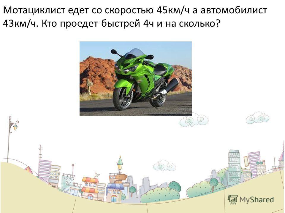 Мотациклист едет со скоростью 45км/ч а автомобилист 43км/ч. Кто проедет быстрей 4ч и на сколько?