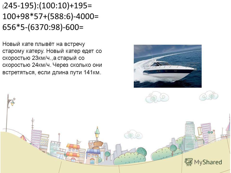 ( 245-195):(100:10)+195= 100+98*57+(588:6)-4000= 656*5-(6370:98)-600= Новый кате плывёт на встречу старому катеру. Новый катер едет со скоростью 23км/ч.,а старый со скоростью 24км/ч. Через сколько они встретяться, если длина пути 141км.