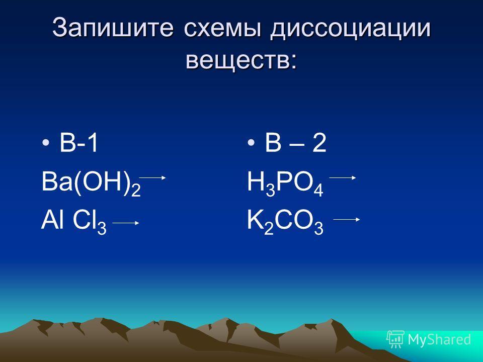 Запишите схемы диссоциации веществ: В-1 Ba(OH) 2 Al Cl 3 В – 2 H 3 PO 4 K 2 CO 3