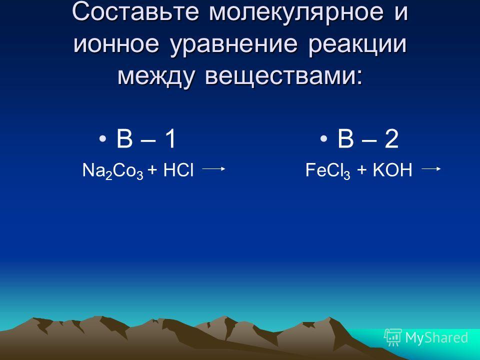 Составьте молекулярное и ионное уравнение реакции между веществами: В – 1 Na 2 Co 3 + HCl В – 2 FeCl 3 + KOH