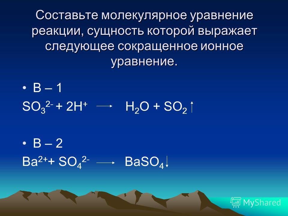 Составьте молекулярное уравнение реакции, сущность которой выражает следующее сокращенное ионное уравнение. В – 1 SO 3 2- + 2H + H 2 O + SO 2 В – 2 Ba 2+ + SO 4 2- BaSO 4