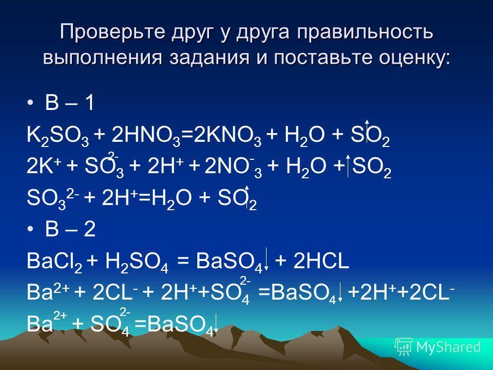 Проверьте друг у друга правильность выполнения задания и поставьте оценку: В – 1 K 2 SO 3 + 2HNO 3 =2KNO 3 + H 2 O + SO 2 2K + + SO 3 + 2H + + 2NO - 3 + H 2 O + SO 2 SO 3 2- + 2H + =H 2 O + SO 2 В – 2 BaCl 2 + H 2 SO 4 = BaSO 4 + 2HCL Ba 2+ + 2CL - +