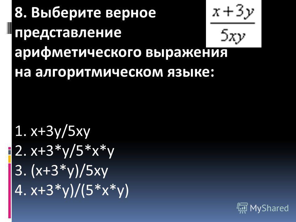 8. Выберите верное представление арифметического выражения на алгоритмическом языке: 1. x+3y/5xy 2. x+3*y/5*x*y 3. (x+3*y)/5xy 4. x+3*y)/(5*x*y)