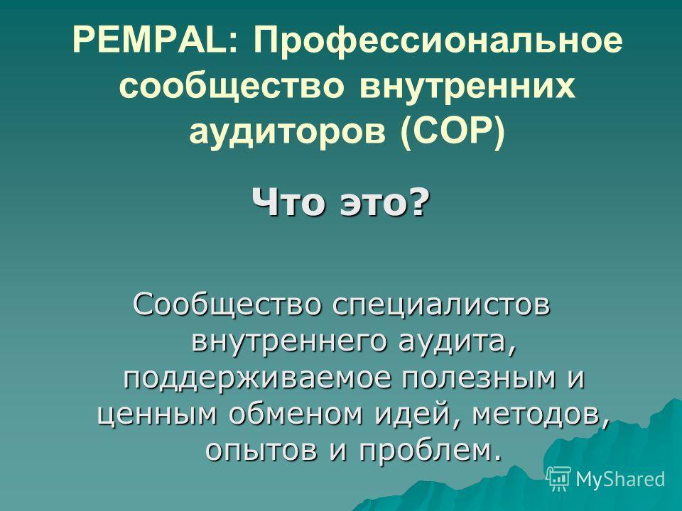 PEMPAL: Профессиональное сообщество внутренних аудиторов (COP) Что это? Сообщество специалистов внутреннего аудита, поддерживаемое полезным и ценным обменом идей, методов, опытов и проблем.