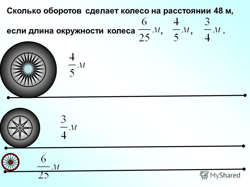 Сколько оборотов сделает колесо на расстоянии 48 м, если длина окружности колеса,,.