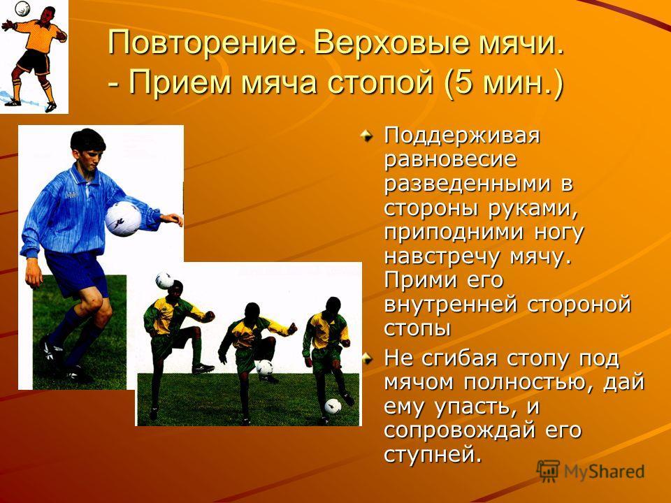 Повторение. Верховые мячи. - Прием мяча стопой (5 мин.) Поддерживая равновесие разведенными в стороны руками, приподними ногу навстречу мячу. Прими его внутренней стороной стопы Не сгибая стопу под мячом полностью, дай ему упасть, и сопровождай его с