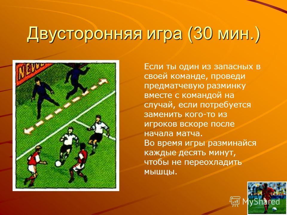 Двусторонняя игра (30 мин.) Если ты один из запасных в своей команде, проведи предматчевую разминку вместе с командой на случай, если потребуется заменить кого-то из игроков вскоре после начала матча. Во время игры разминайся каждые десять минут, что