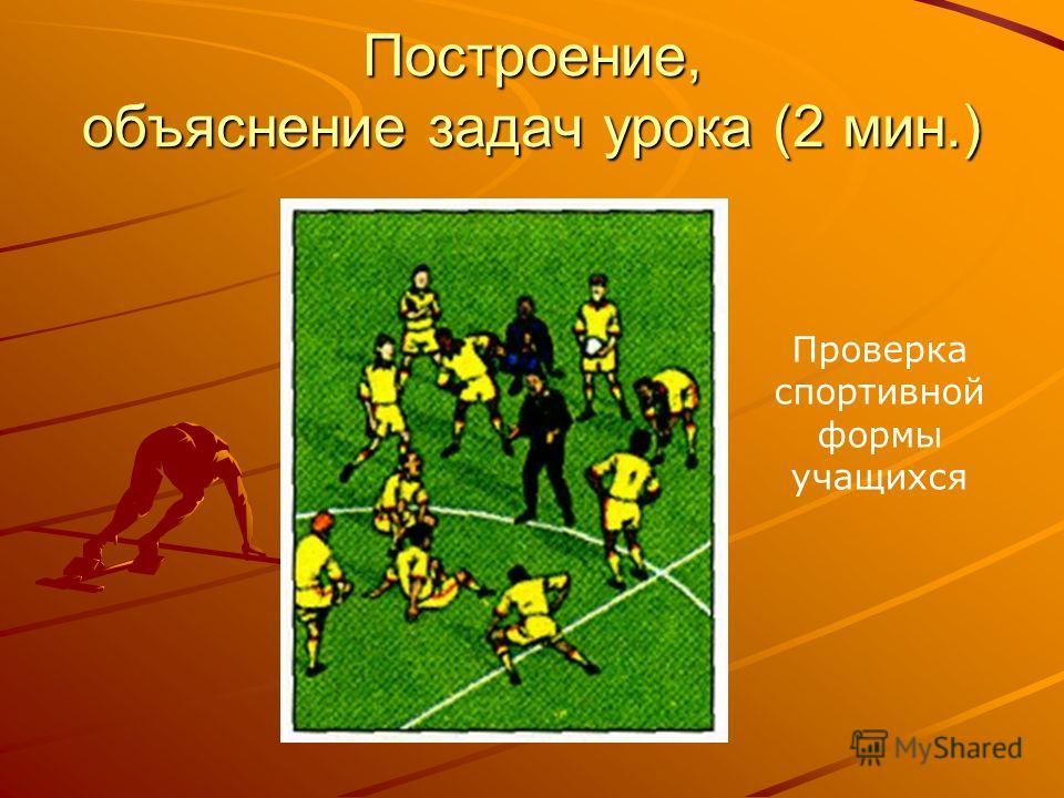 Построение, объяснение задач урока (2 мин.) Проверка спортивной формы учащихся