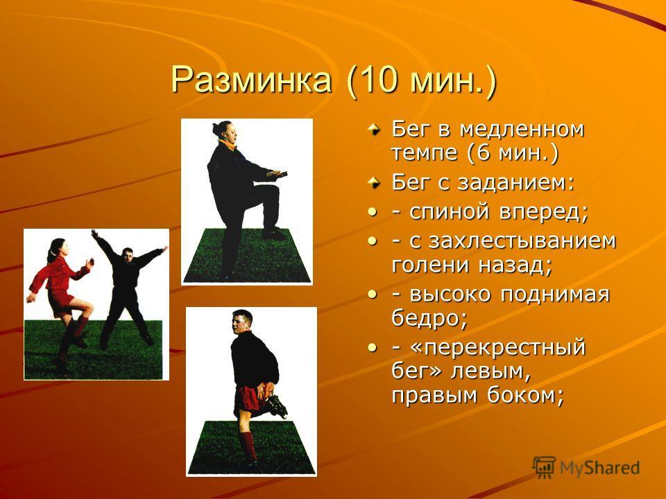 Разминка (10 мин.) Бег в медленном темпе (6 мин.) Бег с заданием: - спиной вперед;- спиной вперед; - с захлестыванием голени назад;- с захлестыванием голени назад; - высоко поднимая бедро;- высоко поднимая бедро; - «перекрестный бег» левым, правым бо