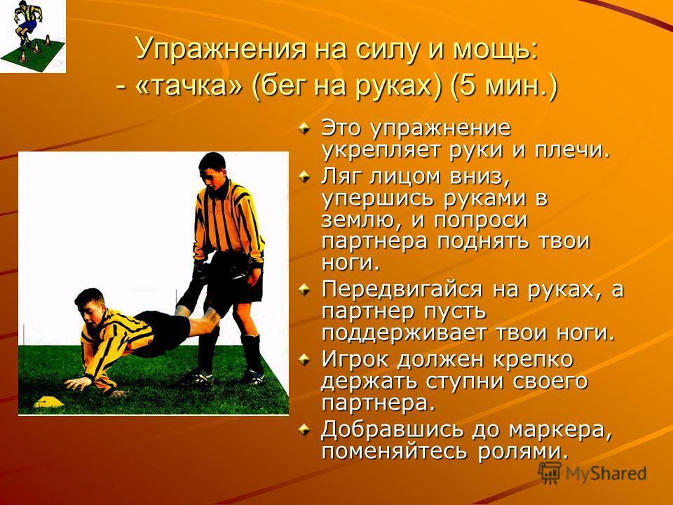Упражнения на силу и мощь: - «тачка» (бег на руках) (5 мин.) Это упражнение укрепляет руки и плечи. Ляг лицом вниз, упершись руками в землю, и попроси партнера поднять твои ноги. Передвигайся на руках, а партнер пусть поддерживает твои ноги. Игрок до
