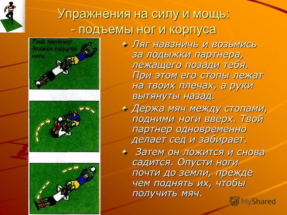 Упражнения на силу и мощь: - подъемы ног и корпуса Ляг навзничь и возьмись за лодыжки партнера, лежащего позади тебя. При этом его стопы лежат на твоих плечах, а руки вытянуты назад. Держа мяч между стопами, подними ноги вверх. Твой партнер одновреме