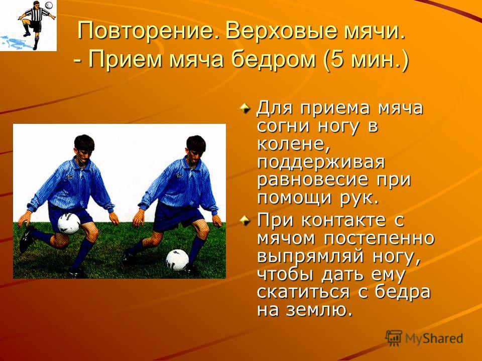 Повторение. Верховые мячи. - Прием мяча бедром (5 мин.) Для приема мяча согни ногу в колене, поддерживая равновесие при помощи рук. При контакте с мячом постепенно выпрямляй ногу, чтобы дать ему скатиться с бедра на землю.