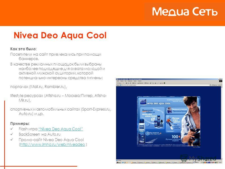 Nivea Deo Aqua Cool Как это было: Посетители на сайт привлекались при помощи баннеров. В качестве рекламных площадок были выбраны наиболее подходящие для охвата молодой и активной мужской аудитории, которой потенциально интересны средства гигиены: по