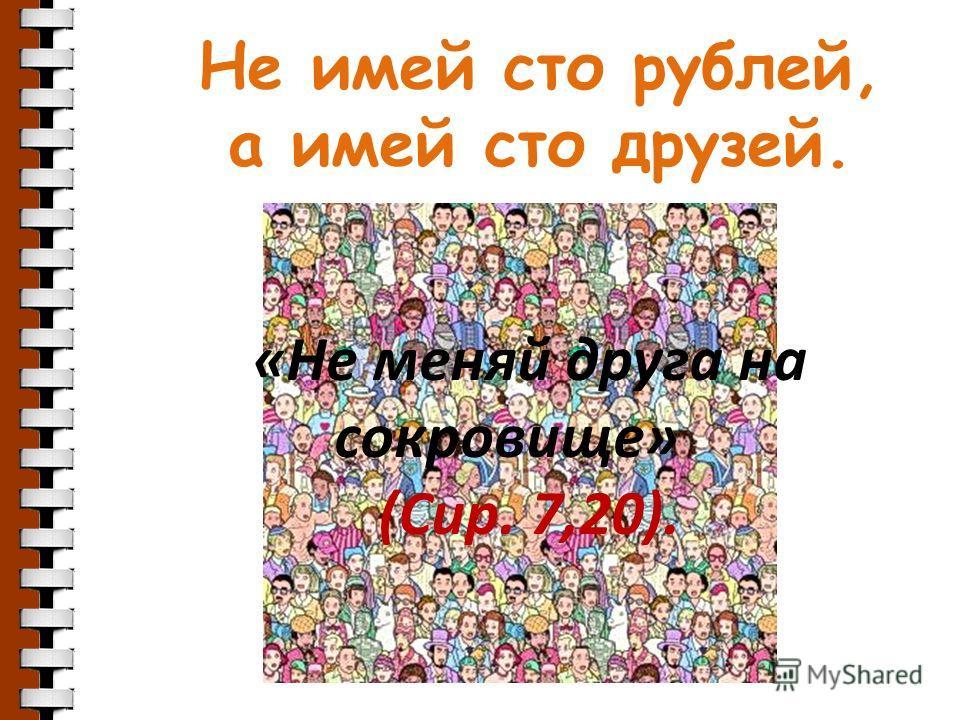 Не имей сто рублей, а имей сто друзей. «Не меняй друга на сокровище» (Сир. 7,20).