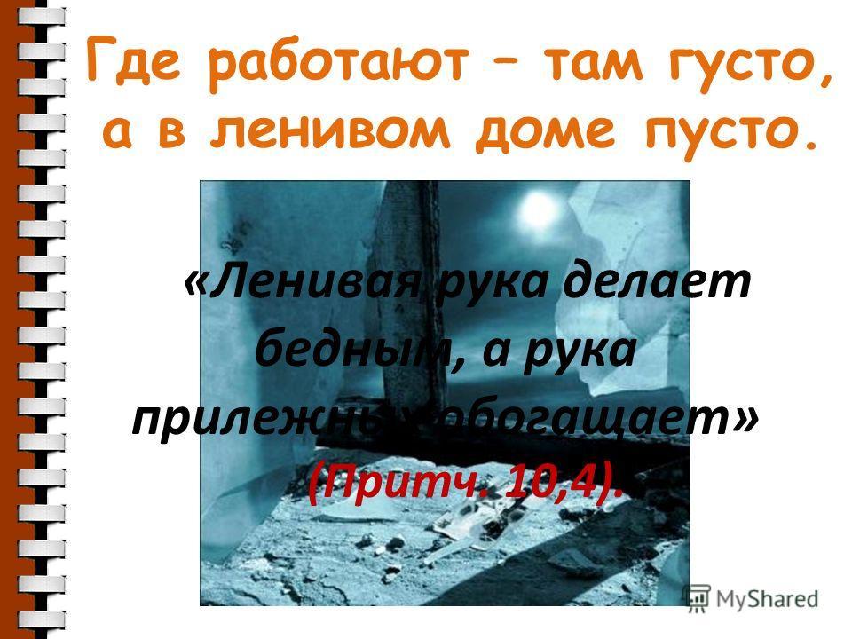 Где работают – там густо, а в ленивом доме пусто. «Ленивая рука делает бедным, а рука прилежных обогащает» (Притч. 10,4).