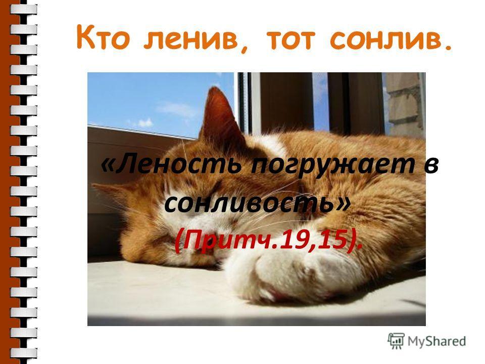 Кто ленив, тот сонлив. «Леность погружает в сонливость» (Притч.19,15).