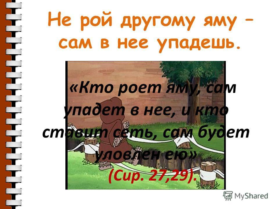 Не рой другому яму – сам в нее упадешь. «Кто роет яму, сам упадет в нее, и кто ставит сеть, сам будет уловлен ею» (Сир. 27,29).