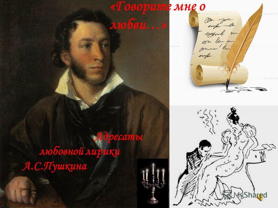 Адресаты любовной лирики А.С.Пушкина «Говорите мне о любви…»