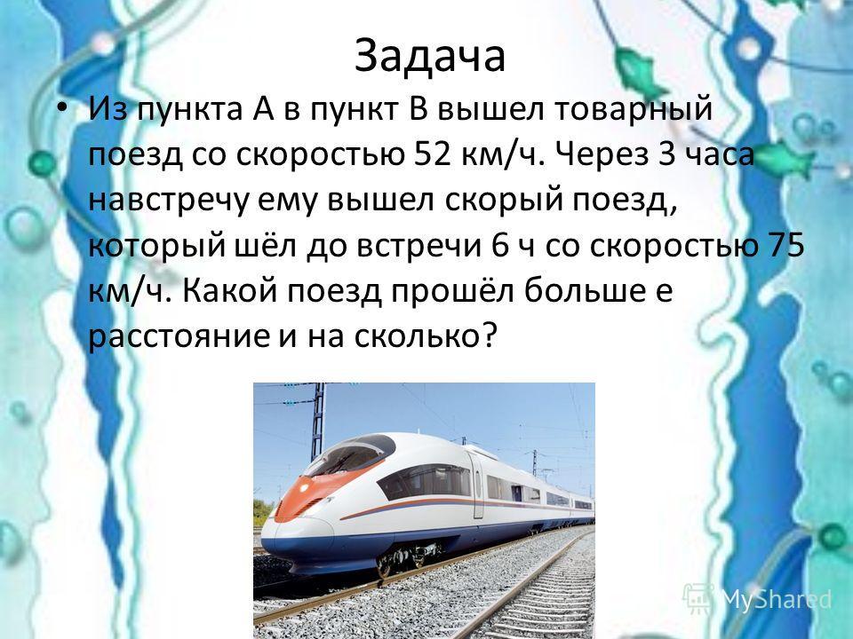 Задача Из пункта А в пункт В вышел товарный поезд со скоростью 52 км/ч. Через 3 часа навстречу ему вышел скорый поезд, который шёл до встречи 6 ч со скоростью 75 км/ч. Какой поезд прошёл больше е расстояние и на сколько?