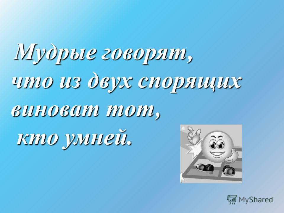 Мудрые говорят, что из двух спорящих виноват тот, кто умней. кто умней.