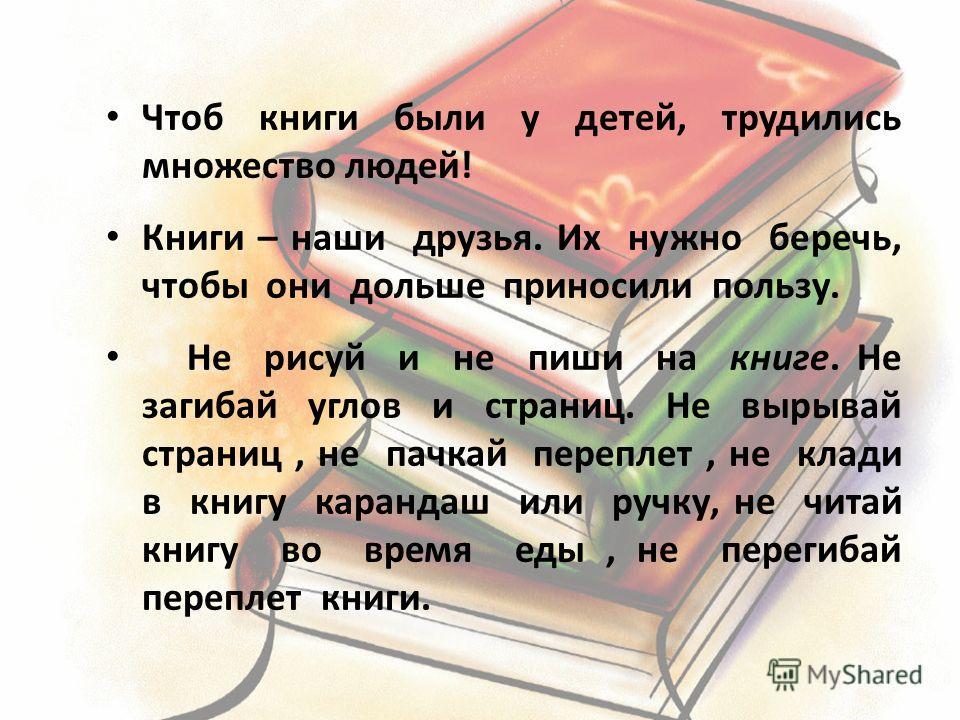 Чтоб книги были у детей, трудились множество людей! Книги – наши друзья. Их нужно беречь, чтобы они дольше приносили пользу. Не рисуй и не пиши на книге. Не загибай углов и страниц. Не вырывай страниц, не пачкай переплет, не клади в книгу карандаш ил