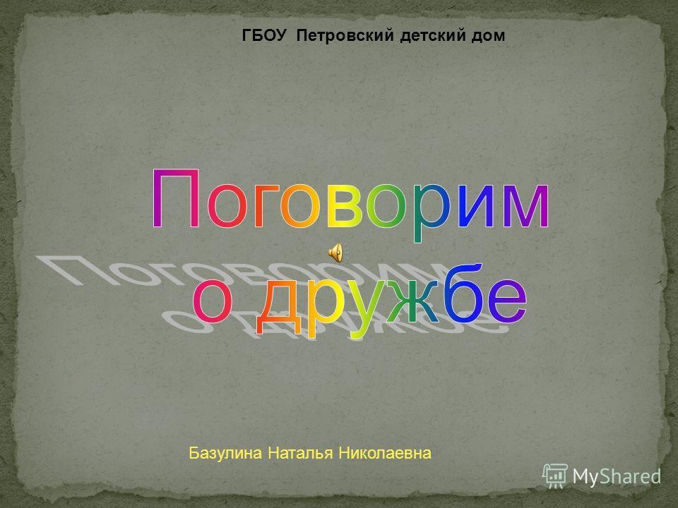 ГБОУ Петровский детский дом Базулина Наталья Николаевна