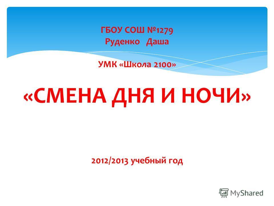 ГБОУ СОШ 1279 Руденко Даша УМК «Школа 2100» «СМЕНА ДНЯ И НОЧИ» 2012/2013 учебный год