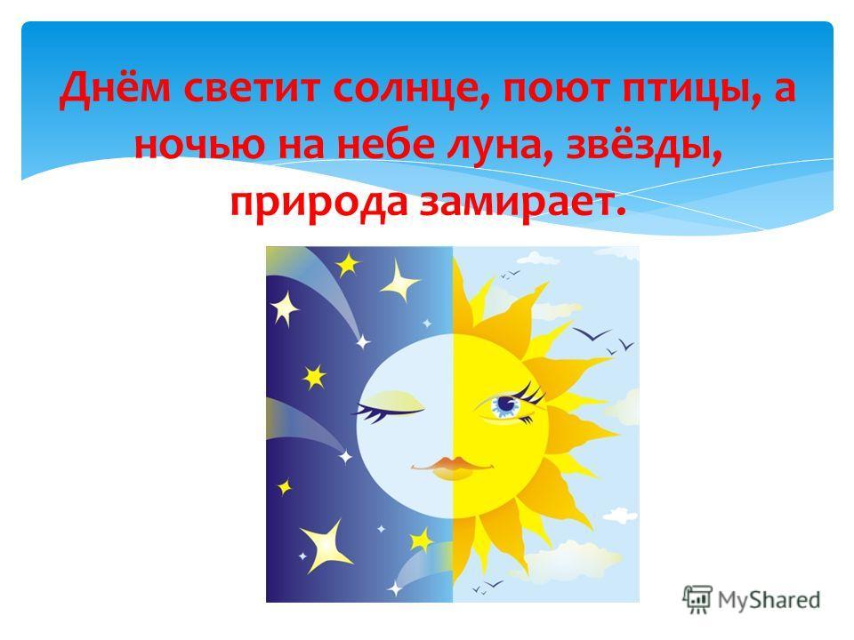 Днём светит солнце, поют птицы, а ночью на небе луна, звёзды, природа замирает.